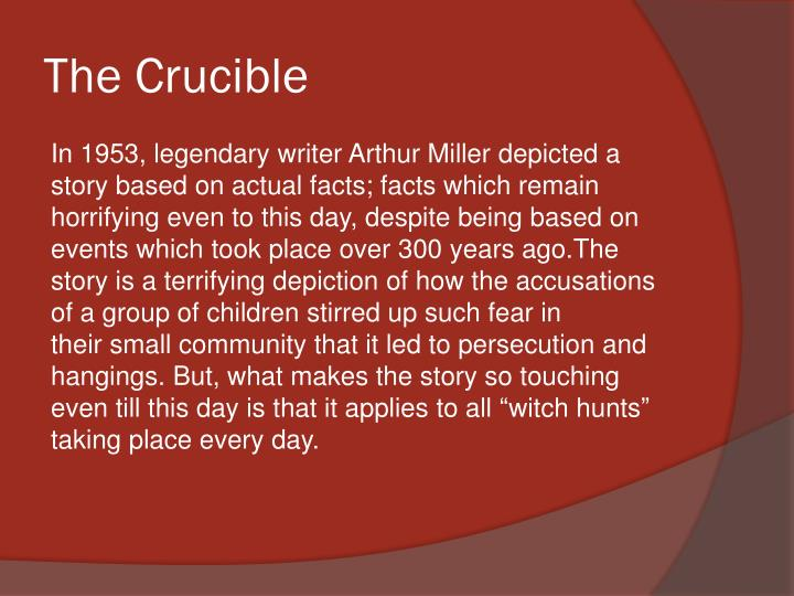 the crucible and persecution Arthur miller's allegorical play, the crucible, was written in 1956 about the historic witch trials of salem, massachusetts the crucible shows how fear can inspire hysteria, intolerance, and paranoia which mirrored what was happening in america in the 1950s when a different kind of witch hunt was.