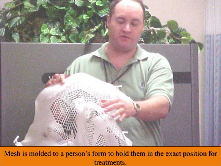 Mesh is molded to a person's form to hold them in the exact position for treatments.