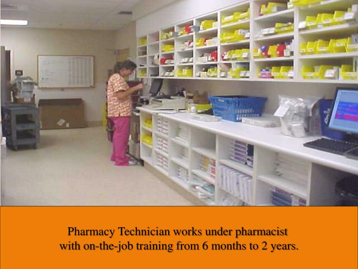 Pharmacy Technician works under pharmacist with on the job training from 6 months to 2 years.