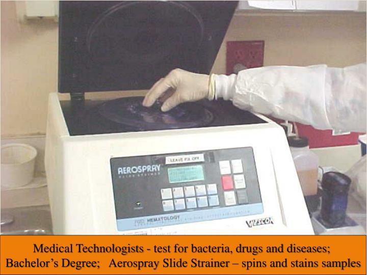 Medical Technologists- test for bacteria, drugs and diseases; Bachelor's Degree;