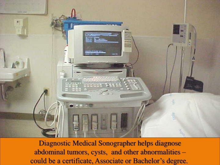 Diagnostic Medical Sonographer helps diagnosis abdominal tumors, cysts,  and other abnormalities – could be a certificate, Associate or Bachelor's degree.