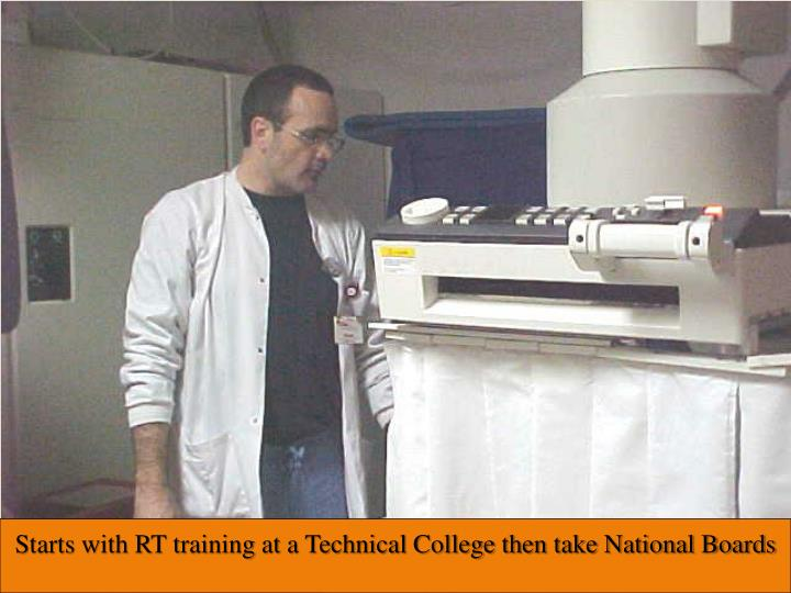 Starts with RT training at a Technical College then take National Boards