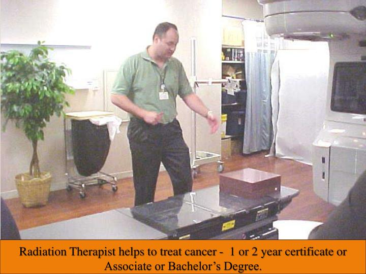 Radiation Therapist helps to treat cancer -  1 or 2 year certificate or Associate or Bachelor's Degree.