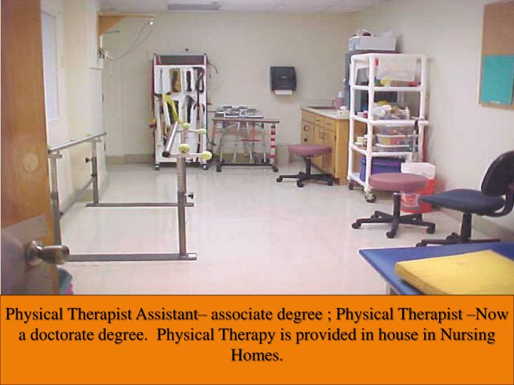 Physical Therapist Assistant– associate degree ; Physical Therapist –Now a doctorate degree.  Physical Therapy is provided in house in Nursing Homes.