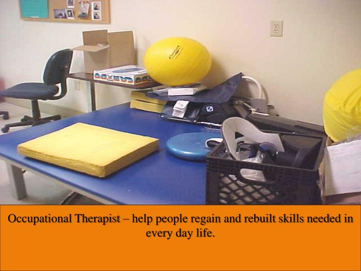 Occupational Therapist – help people regain and rebuilt skills needed in every day life.