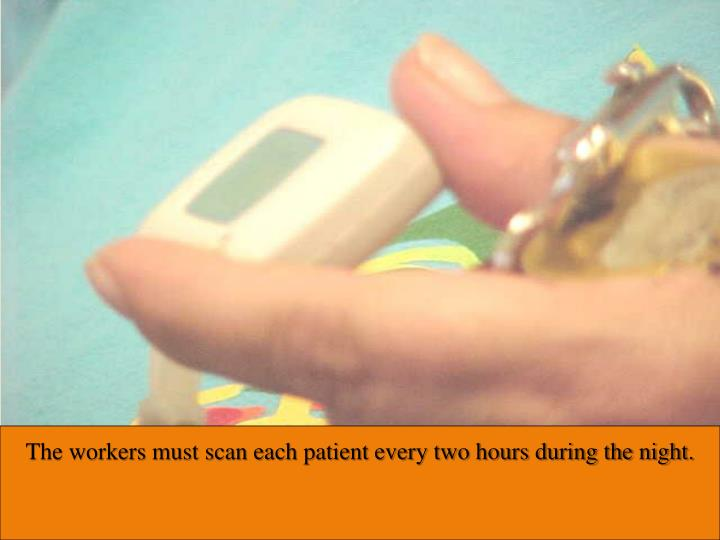 The workers must scan each patient every two hours during the night.