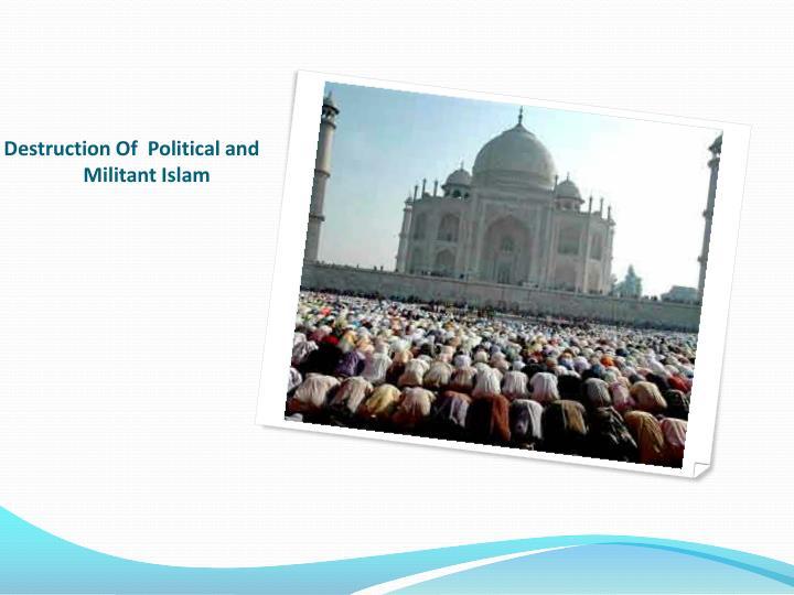 Destruction Of  Political and    Militant Islam