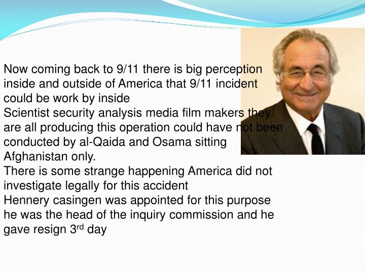 Now coming back to 9/11 there is big perception inside and outside of America that 9/11 incident could be work by inside