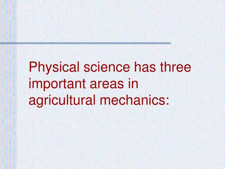 Physical science has three important areas in agricultural mechanics: