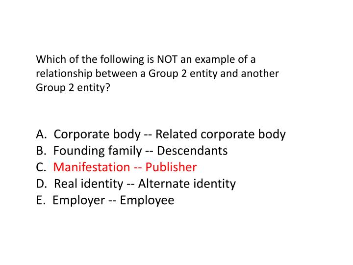 Which of the following is NOT an example of a relationship between a Group 2 entity and another Group 2 entity?