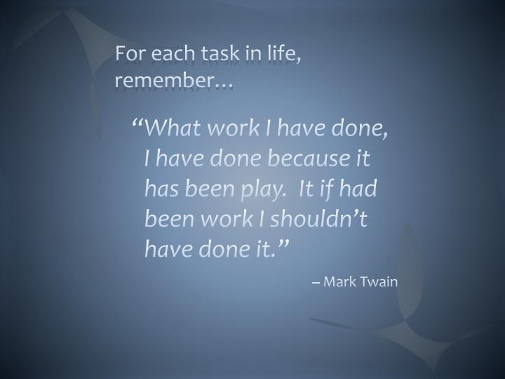 For each task in life, remember…