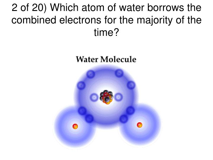 2 of 20 which atom of water borrows the combined electrons for the majority of the time
