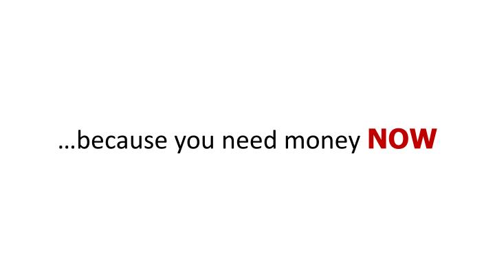 …because you need money