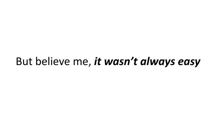 But believe me,