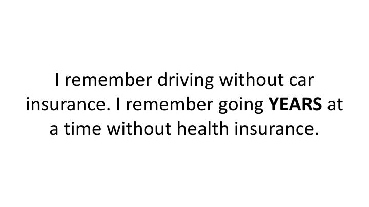 I remember driving without car insurance. I remember going