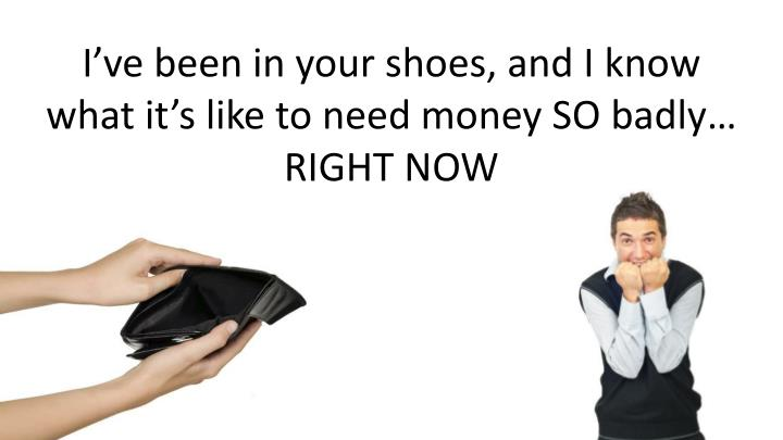 I've been in your shoes, and I know what it's like to need money SO badly…