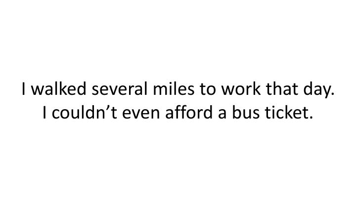 I walked several miles to work that day. I couldn't even afford a bus ticket.