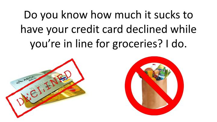 Do you know how much it sucks to have your credit card declined while you're in line for groceries? I do.
