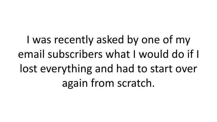 I was recently asked by one of my email subscribers what I would do if I lost everything and had to start over again from scratch.