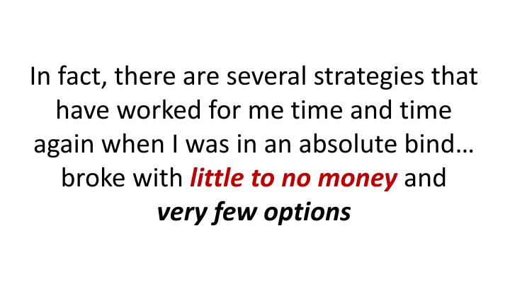 In fact, there are several strategies that have worked for me time and time again when I was in an absolute bind… broke with