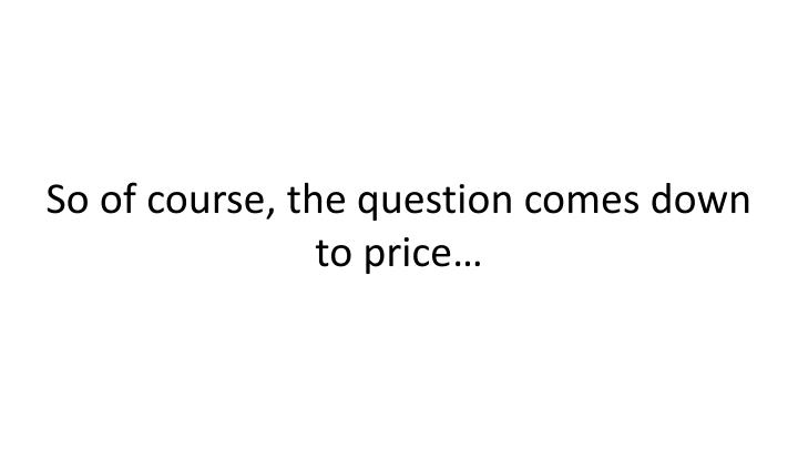 So of course, the question comes down to price…