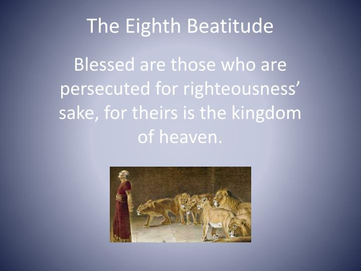 the eighth beatitude The beatitudes is the name given to a set of teachings that started the sermon on the mount a beatitude is a condition or a statement of blessedness contents[show] etymology the term beatitude comes from the latin word beatitudo sermon on the mount in the gospel of matthew, it is recorded a.