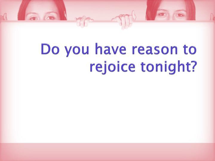 Do you have reason to rejoice tonight?