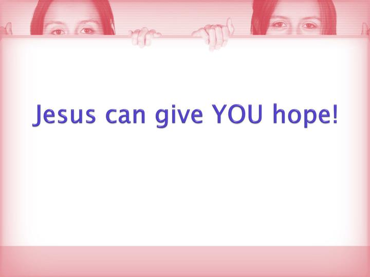 Jesus can give YOU hope!