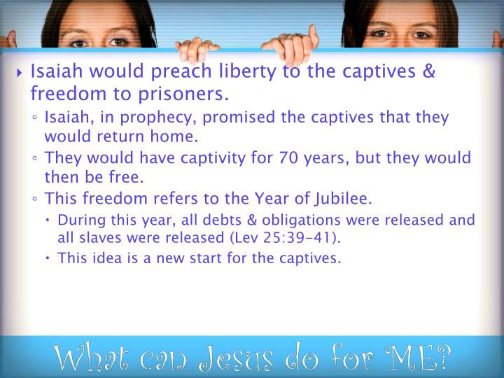 Isaiah would preach liberty to the captives & freedom to prisoners.