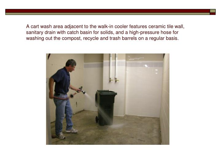 A cart wash area adjacent to the walk-in cooler features ceramic tile wall, sanitary drain with catch basin for solids, and a high-pressure hose for washing out the compost, recycle and trash barrels on a regular basis.