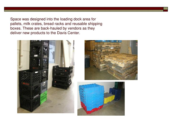 Space was designed into the loading dock area for pallets, milk crates, bread racks and reusable shipping boxes. These are back-hauled by vendors as they deliver new products to the Davis Center.