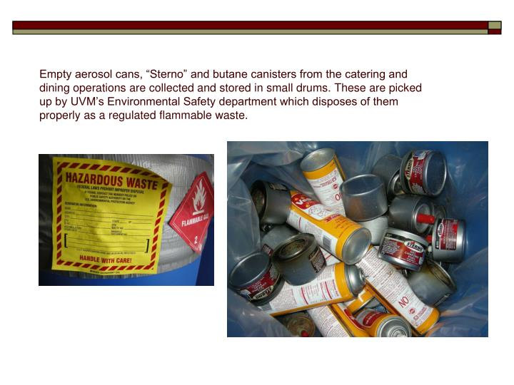 """Empty aerosol cans, """"Sterno"""" and butane canisters from the catering and dining operations are collected and stored in small drums. These are picked up by UVM's Environmental Safety department which disposes of them properly as a regulated flammable waste."""