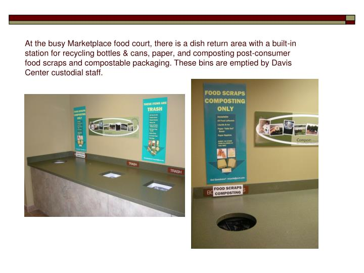 At the busy Marketplace food court, there is a dish return area with a built-in station for recycling bottles & cans, paper, and composting post-consumer food scraps and compostable packaging. These bins are emptied by Davis Center custodial staff.