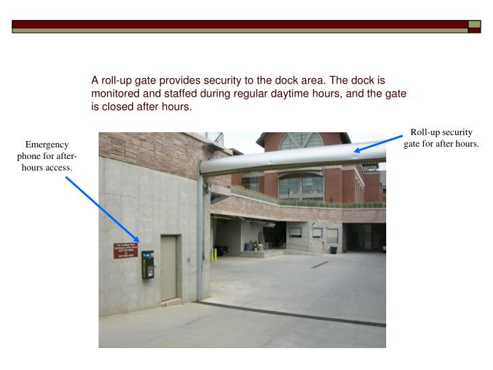 A roll-up gate provides security to the dock area. The dock is monitored and staffed during regular daytime hours, and the gate is closed after hours.