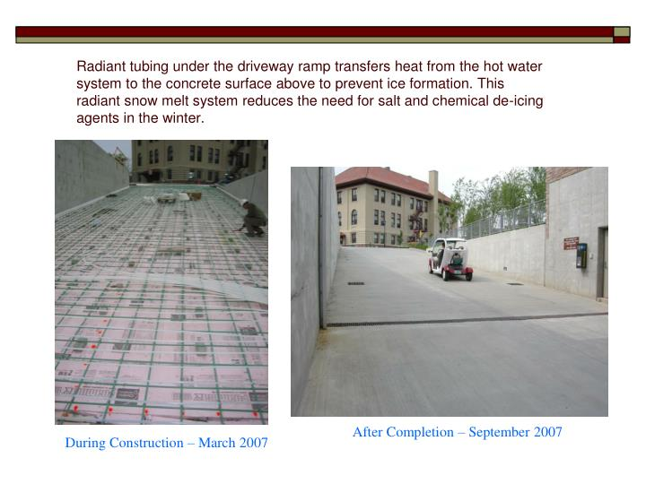 Radiant tubing under the driveway ramp transfers heat from the hot water system to the concrete surface above to prevent ice formation. This radiant snow melt system reduces the need for salt and chemical de-icing agents in the winter.