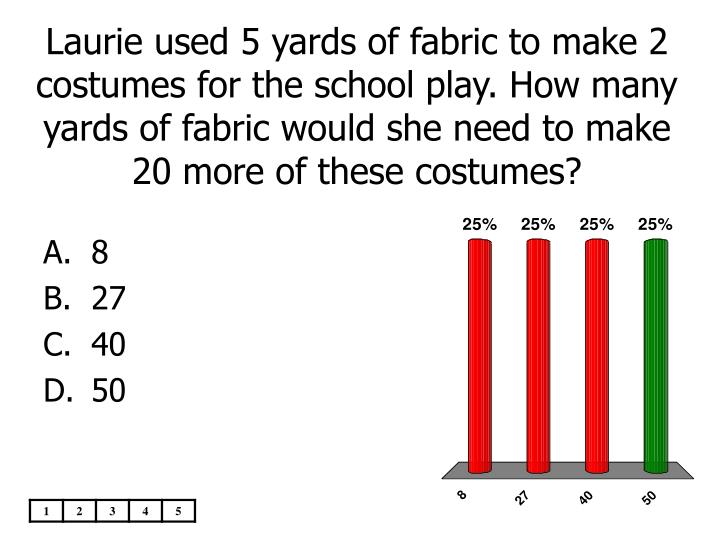 Laurie used 5 yards of fabric to make 2 costumes for the school play. How many yards of fabric would she need to make 20 more of these costumes?