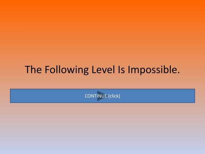 The Following Level Is Impossible.