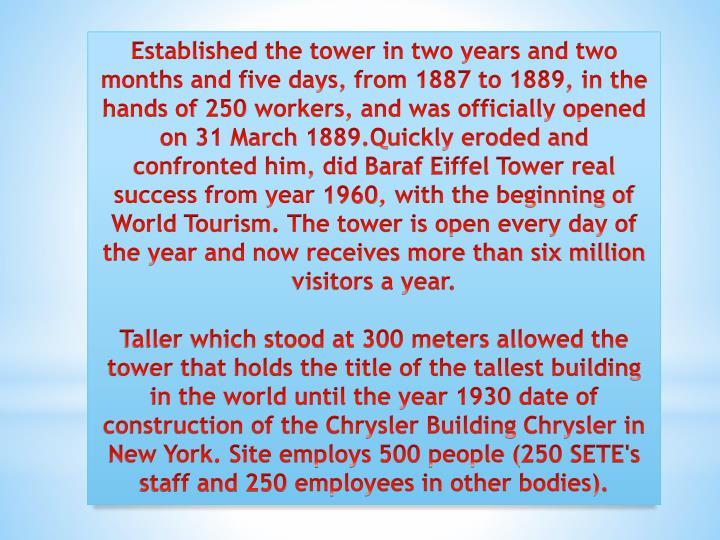 Established the tower in two years and two months and five days, from 1887 to 1889, in the hands of 250 workers, and was officially opened on 31 March 1889.Quickly eroded and confronted him, did