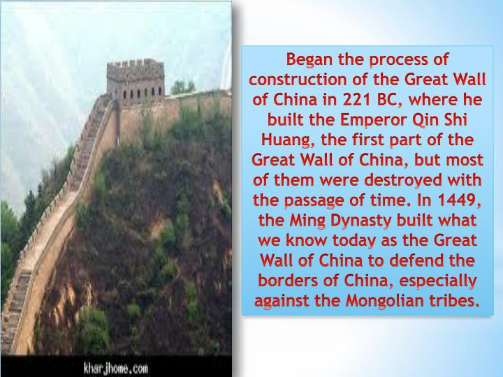 Began the process of construction of the Great Wall of China in 221 BC, where he built the Emperor Qin Shi Huang, the first part of the Great Wall of China, but most of them were destroyed with the passage of time. In 1449, the Ming Dynasty built what we know today as the Great Wall of China to defend the borders of China, especially against the Mongolian tribes.