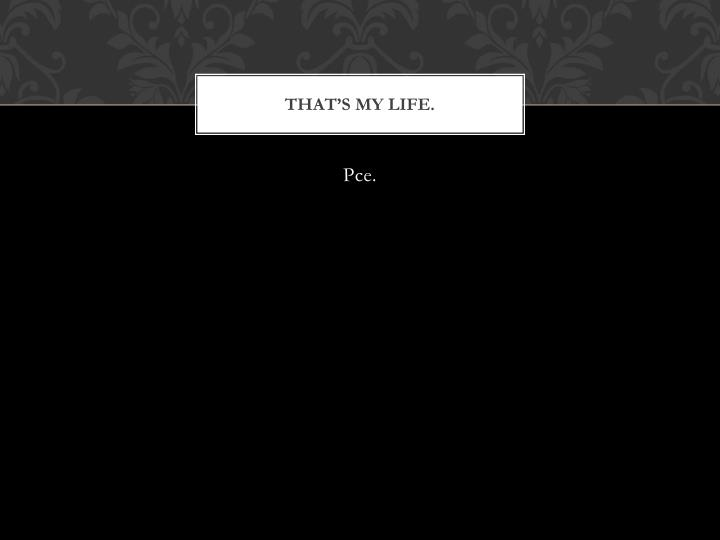 That's my life.