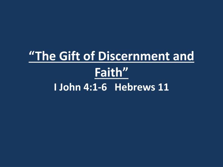 """The Gift of Discernment and Faith""I John 4:1-6 Hebrews 11"