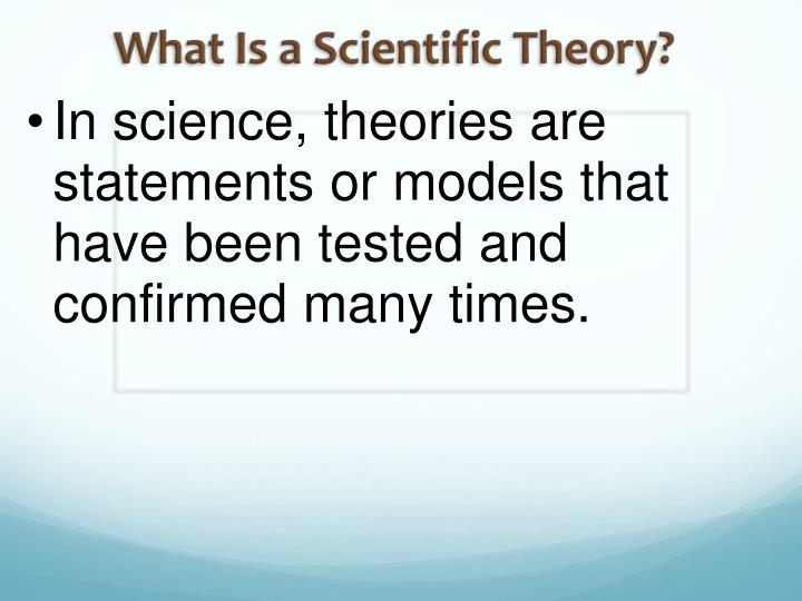 In science, theories are statements or models that have been tested and confirmed many times.