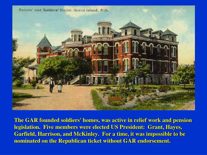 The GAR founded soldiers' homes, was active in relief work and pension legislation.  Five members were elected US President:  Grant, Hayes, Garfield, Harrison, and McKinley.  For a time, it was impossible to be nominated on the Republican ticket without GAR endorsement.