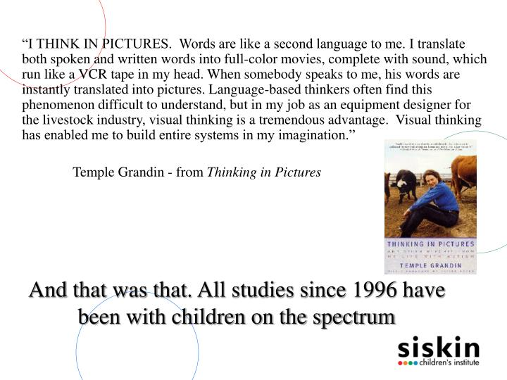 """I THINK IN PICTURES.  Words are like a second language to me. I translate both spoken and written words into full-color movies, complete with sound, which run like a VCR tape in my head. When somebody speaks to me, his words are instantly translated into pictures. Language-based thinkers often find this phenomenon difficult to understand, but in my job as an equipment designer for the livestock industry, visual thinking is a tremendous advantage.  Visual thinking has enabled me to build entire systems in my imagination."""