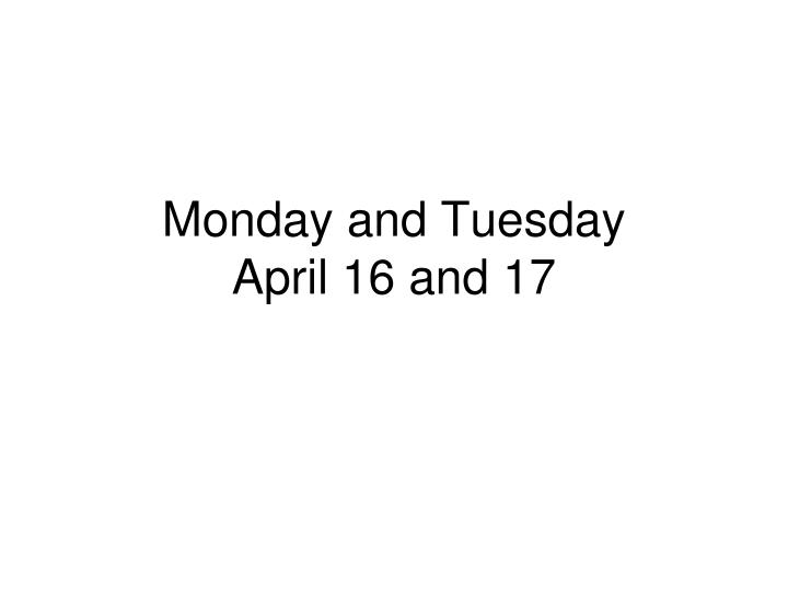 Monday and tuesday april 16 and 17