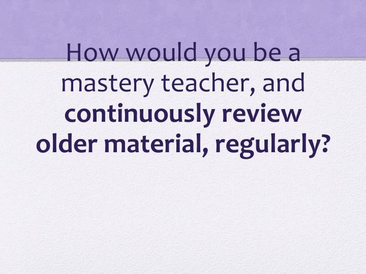 How would you be a mastery teacher, and