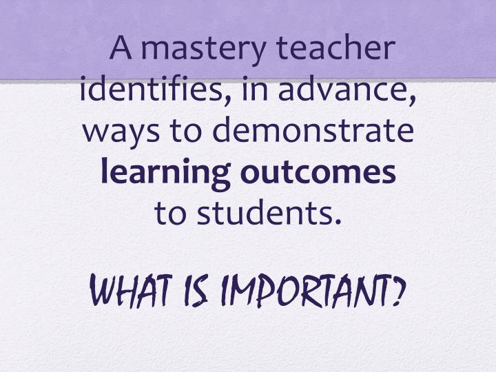 A mastery teacher identifies, in advance, ways to demonstrate