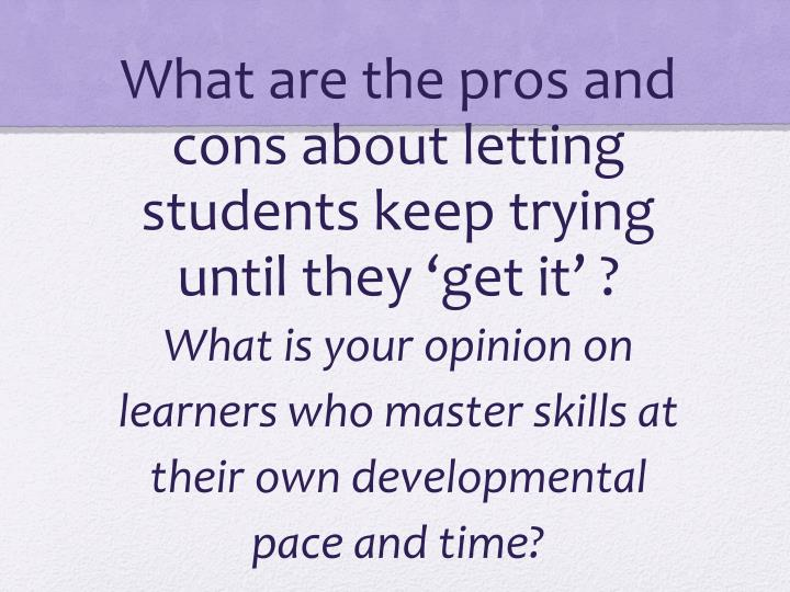 What are the pros and cons about letting students keep trying until they 'get it' ?