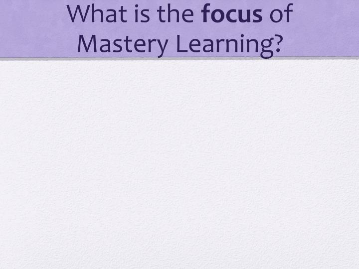 What is the focus of mastery learning
