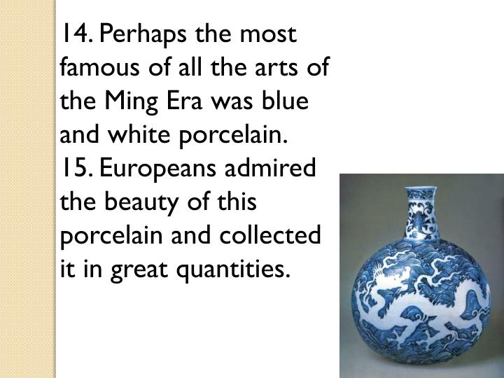 14. Perhaps the most famous of all the arts of the Ming Era was blue and white porcelain.